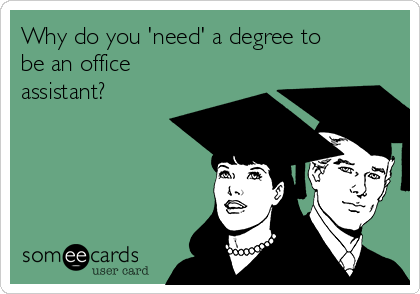Why do you 'need' a degree to be an office assistant?