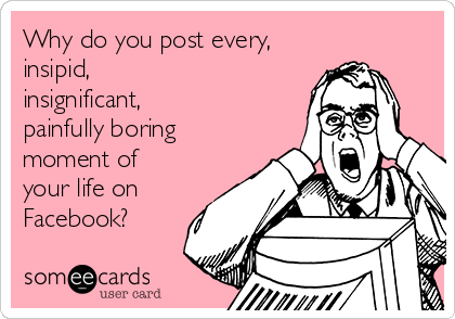 Why do you post every,  insipid,  insignificant,  painfully boring moment of your life on Facebook?