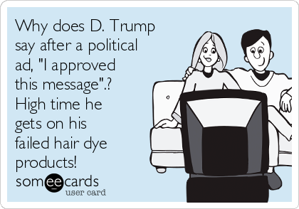 """Why does D. Trump say after a political ad, """"I approved this message"""".? High time he gets on his failed hair dye products!"""