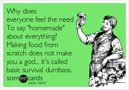 """Why does everyone feel the need  To say """"homemade"""" about everything? Making food from scratch does not make you a god... it's called basic survival dumbass."""