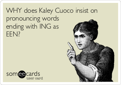 WHY does Kaley Cuoco insist on pronouncing words ending with ING as EEN?