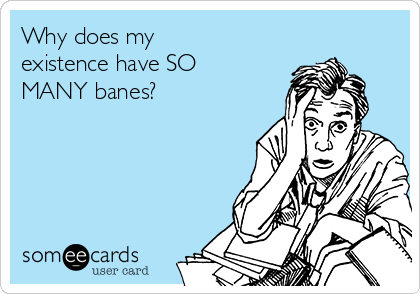Why does my existence have SO MANY banes?