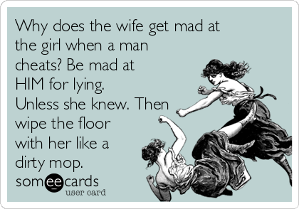 Why does the wife get mad at the girl when a man cheats? Be mad at HIM for lying. Unless she knew. Then wipe the floor with her like a dirty mop.