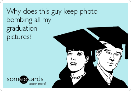 Why does this guy keep photo bombing all my graduation pictures?