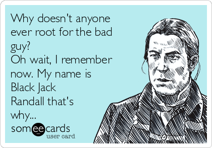 Why doesn't anyone ever root for the bad guy?  Oh wait, I remember now. My name is Black Jack Randall that's why...