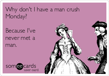 Why don't I have a man crush Monday?   Because I've never met a man.