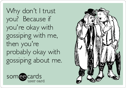 Why don't I trust you?  Because if you're okay with gossiping with me, then you're probably okay with gossiping about me.