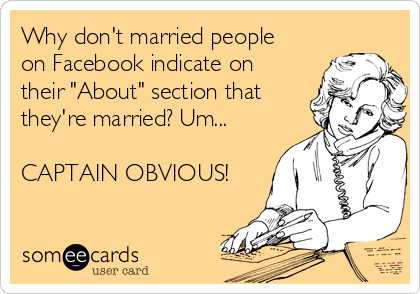 """Why don't married people on Facebook indicate on their """"About"""" section that they're married? Um...  CAPTAIN OBVIOUS!"""