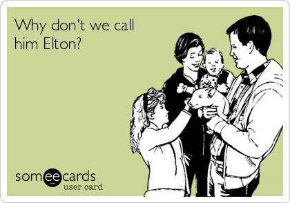 Why don't we call him Elton?