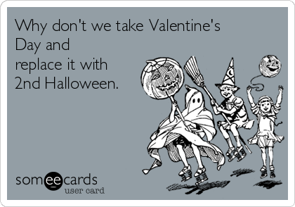 Why don't we take Valentine's Day and replace it with 2nd Halloween.