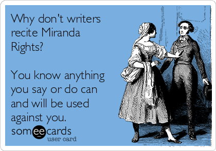 Why don't writers recite Miranda Rights?  You know anything you say or do can and will be used against you.