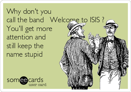 Why don't you call the band   Welcome to ISIS ?  You'll get more attention and still keep the name stupid