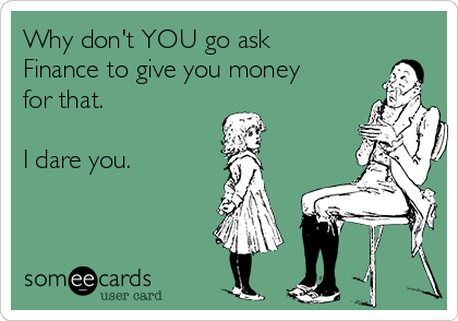 Why don't YOU go ask Finance to give you money for that.  I dare you.
