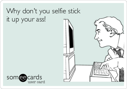Why don't you selfie stick it up your ass!