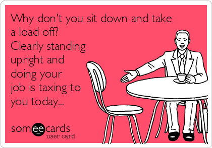 Why don't you sit down and take a load off? Clearly standing upright and  doing your job is taxing to you today...
