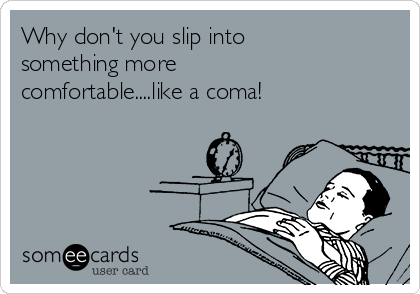Why don't you slip into something more comfortable....like a coma!