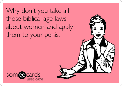 Why don't you take all those biblical-age laws about women and apply them to your penis.