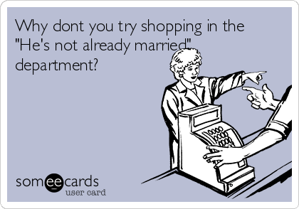 "Why dont you try shopping in the ""He's not already married"" department?"
