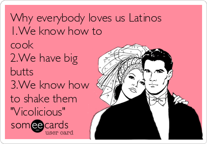 "Why everybody loves us Latinos 1.We know how to cook 2.We have big butts 3.We know how to shake them ""Vicolicious"""