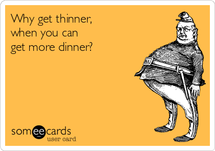 Why get thinner,  when you can  get more dinner?