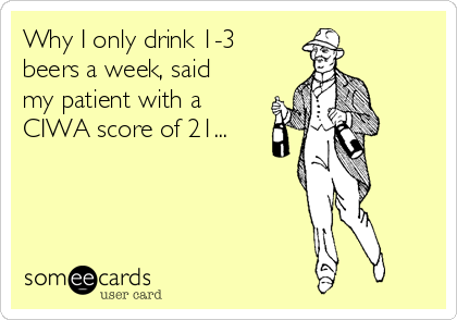 Why I only drink 1-3 beers a week, said my patient with a CIWA score of 21...