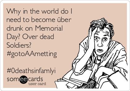 Why in the world do I need to become über drunk on Memorial Day? Over dead Soldiers?  #gotoAAmetting  #0deathsinfamlyi