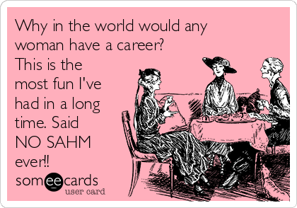 Why in the world would any woman have a career? This is the most fun I've had in a long time. Said NO SAHM ever!!