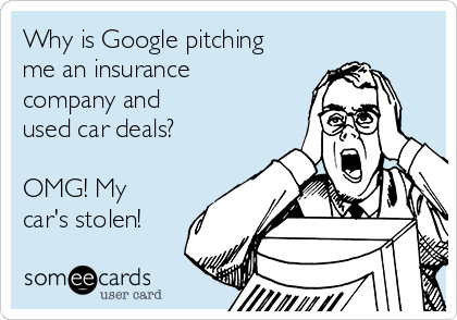 Why is Google pitching  me an insurance company and  used car deals?   OMG! My car's stolen!