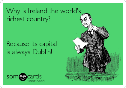 Why is Ireland the world's  richest country?   Because its capital is always Dublin!