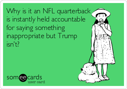 Why is it an NFL quarterback is instantly held accountable for saying something inappropriate but Trump isn't?