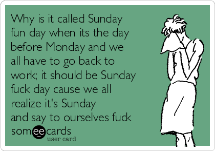 """Why is it called 'Sunday fun day' when it's the day before Monday and we all have to go back to work; it should be called 'Sunday fuck day' cause we all realize it's Sunday and say to ourselves, 'fuck.'"""