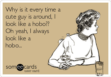 Why is it every time a cute guy is around, I look like a hobo?? Oh yeah, I always look like a hobo...