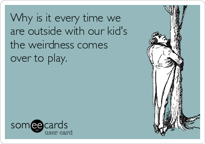 Why is it every time we are outside with our kid's the weirdness comes over to play.