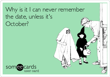Why is it I can never remember the date, unless it's October?