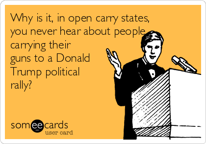 Why is it, in open carry states, you never hear about people carrying their guns to a Donald Trump political rally?
