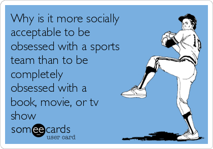 Why is it more socially acceptable to be obsessed with a sports team than to be completely obsessed with a book, movie, or tv                     show