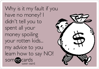 Why is it my fault if you have no money? I didn't tell you to spent all your money spoiling your rotten kids... my advice to you learn how to say NO!
