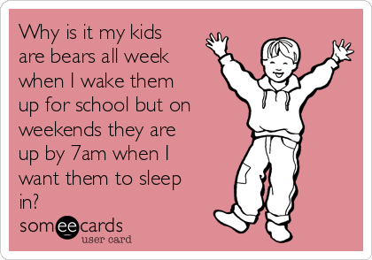 Why is it my kids are bears all week when I wake them up for school but on      weekends they are up by 7am when I want them to sleep in?