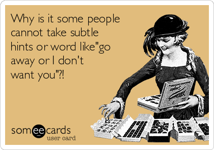 """Why is it some people cannot take subtle hints or word like""""go away or I don't want you""""?!"""