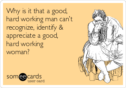 Why is it that a good, hard working man can't recognize, identify & appreciate a good, hard working woman?