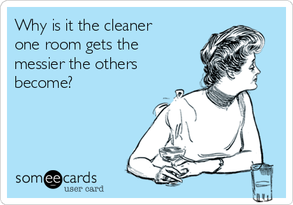 Why is it the cleaner one room gets the messier the others become?