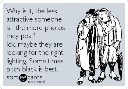 Why is it, the less attractive someone is,  the more photos they post? Idk, maybe they are looking for the right lighting. Some times pitch black is best.