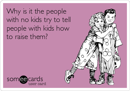 Why is it the people with no kids try to tell people with kids how to raise them?