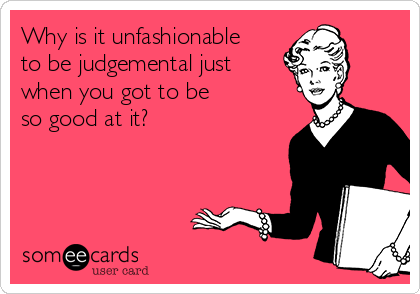 Why is it unfashionable to be judgemental just when you got to be so good at it?