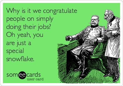 Why is it we congratulate people on simply doing their jobs?  Oh yeah, you are just a special snowflake.