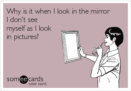 Why is it when I look in the mirror I don't see myself as I look in pictures?