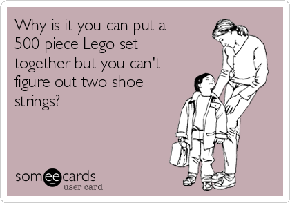 Why is it you can put a 500 piece Lego set together but you can't figure out two shoe strings?