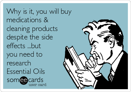Why is it, you will buy medications & cleaning products despite the side effects ...but you need to research Essential Oils
