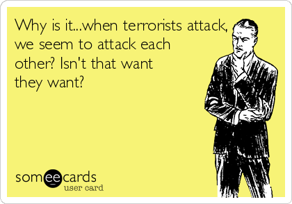 Why is it...when terrorists attack, we seem to attack each other? Isn't that want they want?