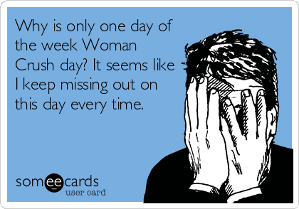 Why is only one day of the week Woman Crush day? It seems like I keep missing out on this day every time.